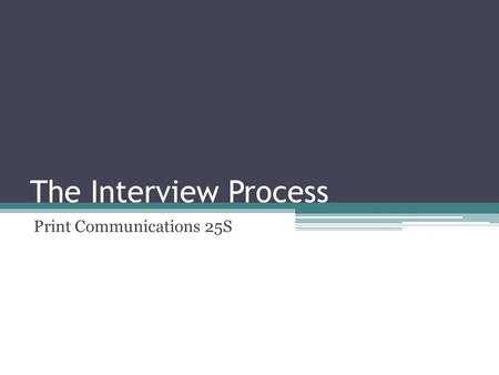The Interview Process Print Communications 25S. Basic Steps in the Process Answer an ad Get called in for a meeting with the employer Show up presentable.