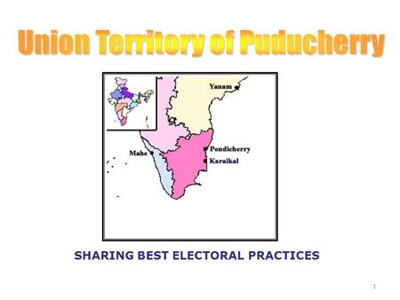 SHARING BEST ELECTORAL PRACTICES 1. No. of Districts: 2 1. Puducherry : (Puducherry, Mahe & Yanam) 2. Karaikal: ( Karaikal) Lone parliamentary constituency.