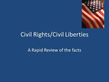 Civil Rights/Civil Liberties A Rapid Review of the facts.