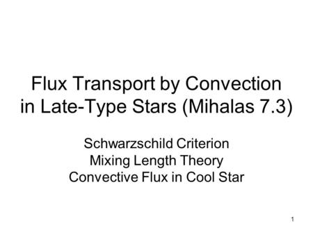 1 Flux Transport by Convection in Late-Type Stars (Mihalas 7.3) Schwarzschild Criterion Mixing Length Theory Convective Flux in Cool Star.