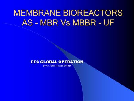 MEMBRANE BIOREACTORS AS - MBR Vs MBBR - UF EEC GLOBAL OPERATION By: C.S. Umre Technical Director.