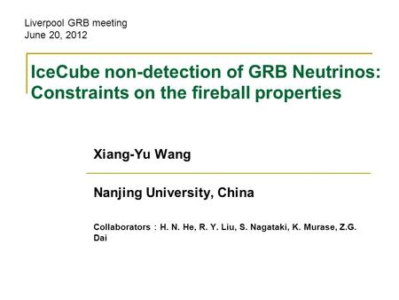 IceCube non-detection of GRB Neutrinos: Constraints on the fireball properties Xiang-Yu Wang Nanjing University, China Collaborators : H. N. He, R. Y.
