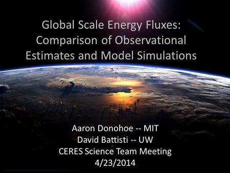 Global Scale Energy Fluxes: Comparison of Observational Estimates and Model Simulations Aaron Donohoe -- MIT David Battisti -- UW CERES Science Team Meeting.