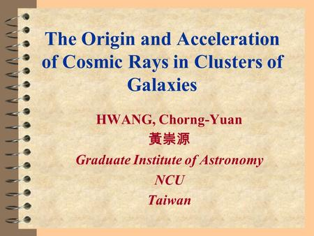 The Origin and Acceleration of Cosmic Rays in Clusters of Galaxies HWANG, Chorng-Yuan 黃崇源 Graduate Institute of Astronomy NCU Taiwan.