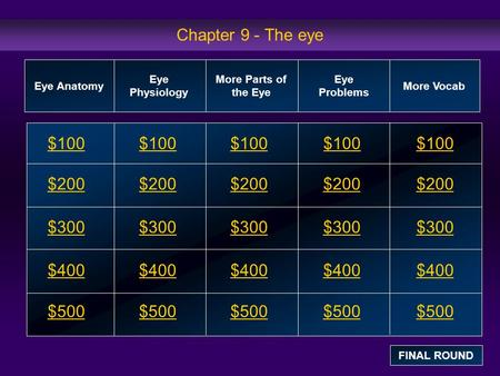 Chapter 9 - The eye $100 $200 $300 $400 $500 $100$100$100 $200 $300 $400 $500 Eye Anatomy Eye Physiology More Parts of the Eye Eye Problems More Vocab.