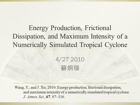 Energy Production, Frictional Dissipation, and Maximum Intensity of a Numerically Simulated Tropical Cyclone 4/27 2010 蘇炯瑞 Wang, Y., and J. Xu, 2010: Energy.