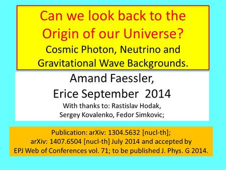 Can we look back to the Origin of our Universe? Cosmic Photon, Neutrino and Gravitational Wave Backgrounds. Amand Faessler, Erice September 2014 With thanks.