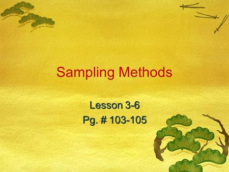 Sampling Methods Lesson 3-6 Pg. # 103-105. CA Content Standards  Statistics, Data Analysis, and Probability 2.2***: I can identify different ways of.