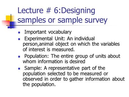 Lecture # 6:Designing samples or sample survey Important vocabulary Experimental Unit: An individual person,animal object on which the variables of interest.