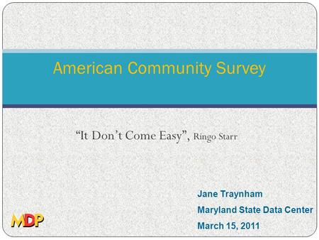 "American Community Survey ""It Don't Come Easy"", Ringo Starr Jane Traynham Maryland State Data Center March 15, 2011."