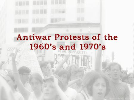 Antiwar Protests of the 1960's and 1970's. Were the anti-war protests of the 60's and 70's effective in convincing the American public that the war in.