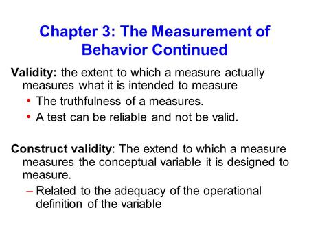 Chapter 3: The Measurement of Behavior Continued Validity: the extent to which a measure actually measures what it is intended to measure The truthfulness.