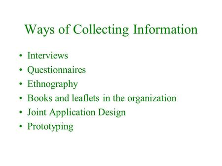 Ways of Collecting Information Interviews Questionnaires Ethnography Books and leaflets in the organization Joint Application Design Prototyping.