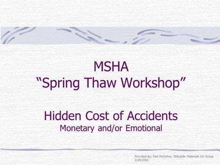 "MSHA ""Spring Thaw Workshop"" Hidden Cost of Accidents Monetary and/or Emotional Provided By: Paul McGehee, Oldcastle Materials SW Group 2/25/2003."