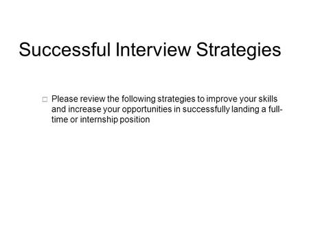 Successful Interview Strategies  Please review the following strategies to improve your skills and increase your opportunities in successfully landing.