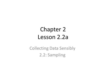 Chapter 2 Lesson 2.2a Collecting Data Sensibly 2.2: Sampling.