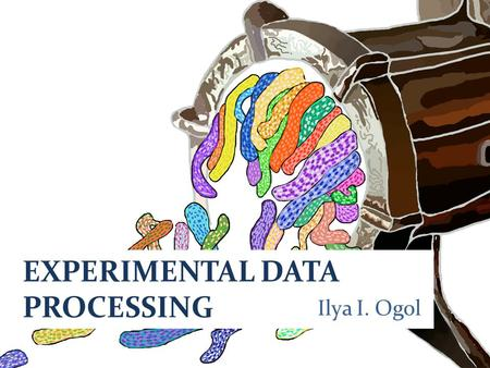 EXPERIMENTAL DATA PROCESSING Ilya I. Ogol. There are three kinds of lies: lies, damned lies, and statistics.