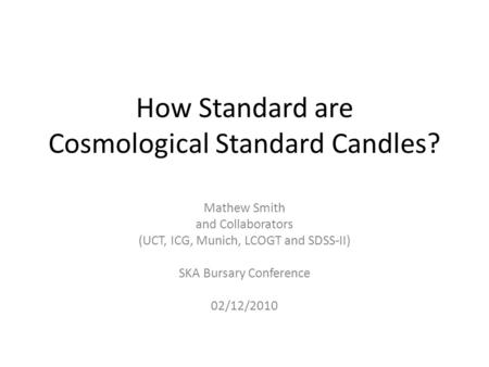 How Standard are Cosmological Standard Candles? Mathew Smith and Collaborators (UCT, ICG, Munich, LCOGT and SDSS-II) SKA Bursary Conference 02/12/2010.