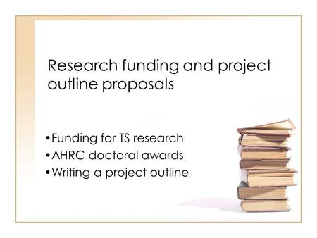 Research funding and project outline proposals Funding for TS research AHRC doctoral awards Writing a project outline.