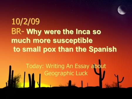 10/2/09 BR- Why were the Inca so much more susceptible to small pox than the Spanish Today: Writing An Essay about Geographic Luck.