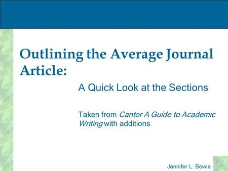 Outlining the Average Journal Article: A Quick Look at the Sections Taken from Cantor A Guide to Academic Writing with additions Jennifer L. Bowie.