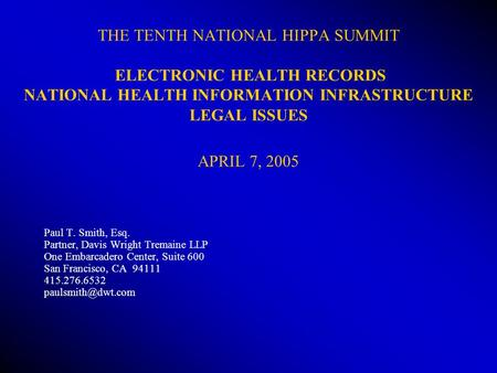 THE TENTH NATIONAL HIPPA SUMMIT ELECTRONIC HEALTH RECORDS NATIONAL HEALTH INFORMATION INFRASTRUCTURE LEGAL ISSUES APRIL 7, 2005 Paul T. Smith, Esq. Partner,