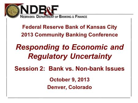 Slide1of 24 1 Federal Reserve Bank of Kansas City 2013 Community Banking Conference Responding to Economic and Regulatory Uncertainty Session 2: Bank vs.