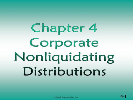 4-1 ©2008 Prentice Hall, Inc.. 4-2 ©2008 Prentice Hall, Inc. NONLIQUIDATING DISTRIBUTIONS  Nonliquidating distributions in general  Earnings and profits.