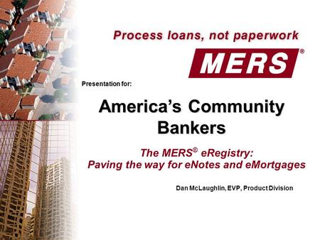 The MERS ® eRegistry: Paving the way for eNotes and eMortgages Dan McLaughlin, EVP, Product Division Presentation for: America's Community Bankers.