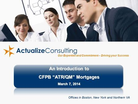"1 Our Expertise and Commitment – Driving your Success An Introduction to CFPB ""ATR/QM"" Mortgages March 7, 2014 Offices in Boston, New York and Northern."