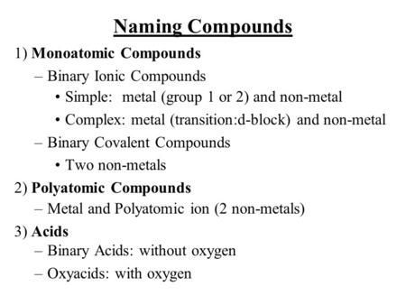 Naming Compounds 1) Monoatomic Compounds –Binary Ionic Compounds Simple: metal (group 1 or 2) and non-metal Complex: metal (transition:d-block) and non-metal.