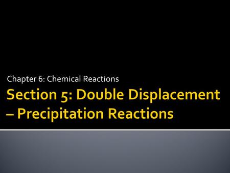 Chapter 6: Chemical Reactions.  Predict and write equations for precipitation reactions.  Write molecular, complete ionic, and net ionic equations.