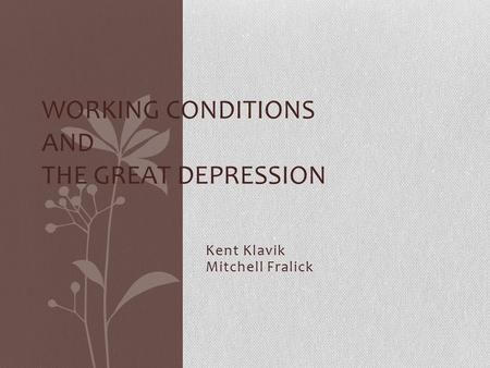 Kent Klavik Mitchell Fralick WORKING CONDITIONS AND THE GREAT DEPRESSION.