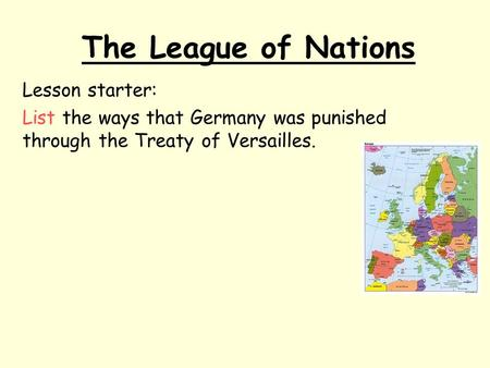 The League of Nations Lesson starter: List the ways that Germany was punished through the Treaty of Versailles.