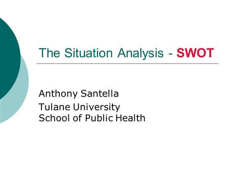 The Situation Analysis - SWOT Anthony Santella Tulane University School of Public Health.
