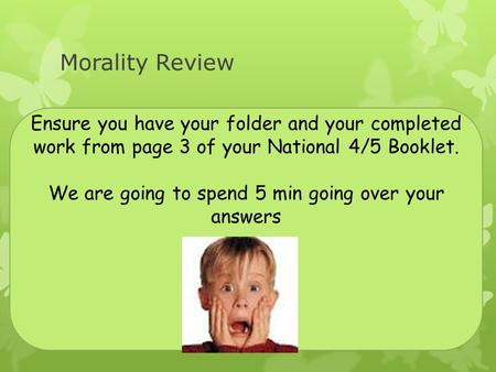 Morality Review Ensure you have your folder and your completed work from page 3 of your National 4/5 Booklet. We are going to spend 5 min going over your.