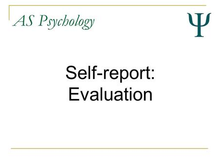 AS Psychology Self-report: Evaluation. AS Psychology By the end of this lesson you should... Be able to evaluate the strengths ad weaknesses of self-report.