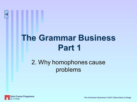 The Grammar Business © 2001 Glenrothes College The Grammar Business Part 1 2. Why homophones cause problems.