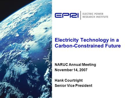 Electricity Technology in a Carbon-Constrained Future NARUC Annual Meeting November 14, 2007 Hank Courtright Senior Vice President.