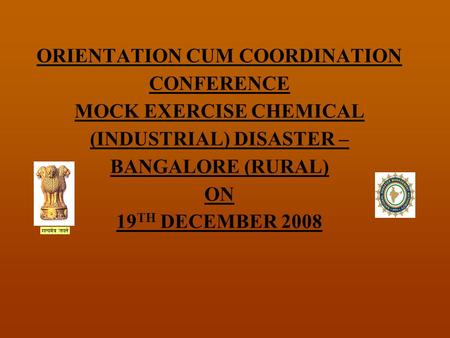 ORIENTATION CUM COORDINATION CONFERENCE MOCK EXERCISE CHEMICAL (INDUSTRIAL) DISASTER – BANGALORE (RURAL) ON 19 TH DECEMBER 2008.