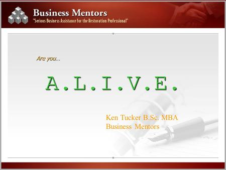 Are you… A.L.I.V.E. Ken Tucker B.Sc. MBA Business Mentors.