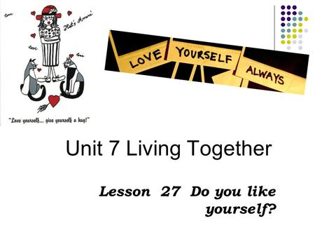Unit 7 Living Together Lesson 27 Do you like yourself?
