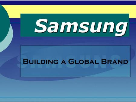 Samsung Building a Global Brand Group 7 - Members Veron M987Z210 Yoseph M987Z213 Bee M987Z220 Ken M9870114 Duy M987Z218 Moon M987Z241.