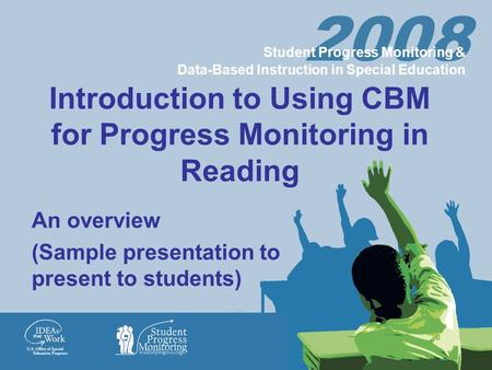 2008 Student Progress Monitoring & Data-Based Instruction in Special Education Introduction to Using CBM for Progress Monitoring in Reading An overview.