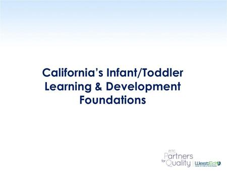 WestEd.org California's Infant/Toddler Learning & Development Foundations.