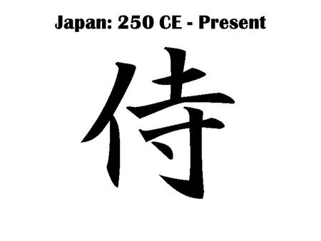 Japan: 250 CE - Present. Isolated by geography & culture Close enough to be influenced by Chinese culture; far enough away not to be conquered.