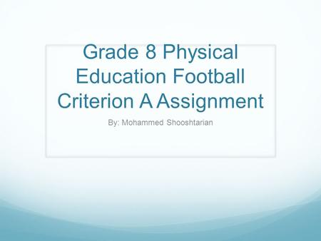 Grade 8 Physical Education Football Criterion A Assignment By: Mohammed Shooshtarian.