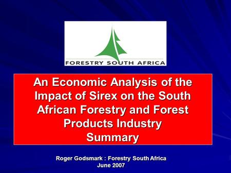 An Economic Analysis of the Impact of Sirex on the South African Forestry and Forest Products Industry Summary Roger Godsmark : Forestry South Africa June.