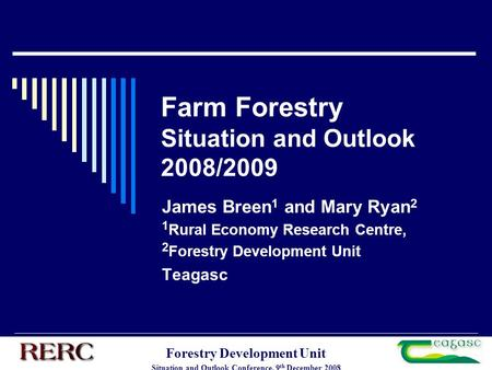 Forestry Development Unit Situation and Outlook Conference, 9 th December 2008 Farm Forestry Situation and Outlook 2008/2009 James Breen 1 and Mary Ryan.