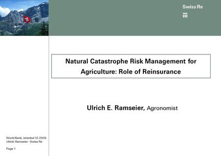 Page 1 World Bank, Istanbul 12-2005 Ulrich Ramseier - Swiss Re Ulrich E. Ramseier, Agronomist Natural Catastrophe Risk Management for Agriculture: Role.